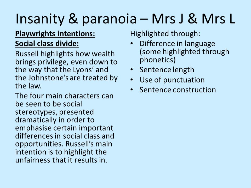 Insanity & paranoia – Mrs J & Mrs L Playwrights intentions: Social class divide: Russell highlights how wealth brings privilege, even down to the way that the Lyons' and the Johnstone's are treated by the law.