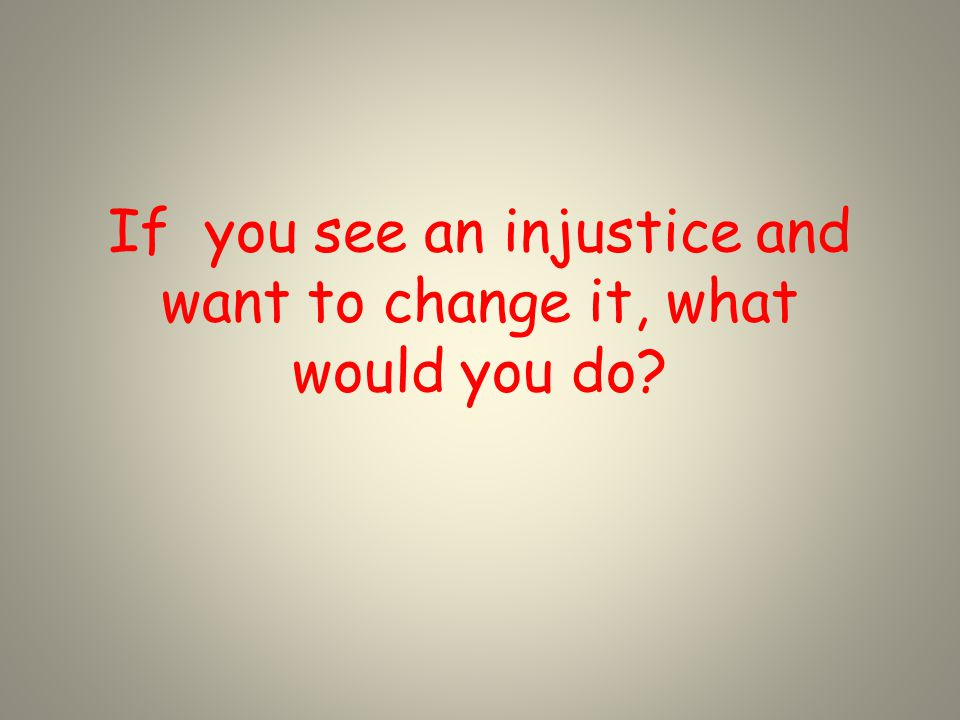 If you see an injustice and want to change it, what would you do?
