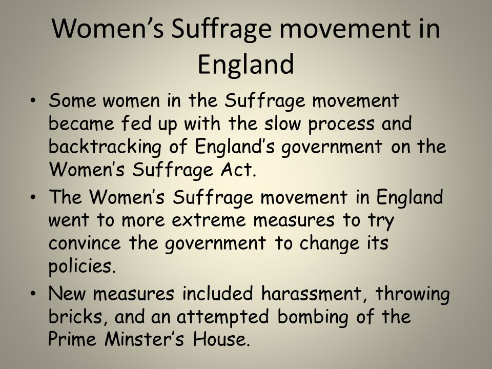 Women's Suffrage movement in England Some women in the Suffrage movement became fed up with the slow process and backtracking of England's government