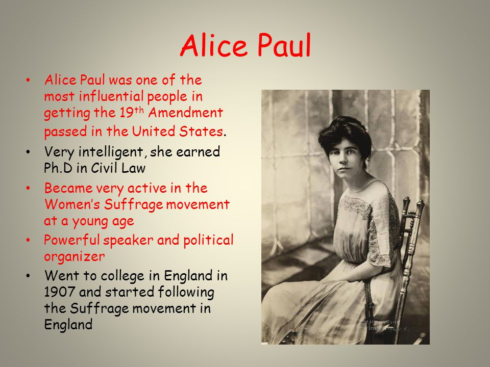 Alice Paul Alice Paul was one of the most influential people in getting the 19 th Amendment passed in the United States. Very intelligent, she earned