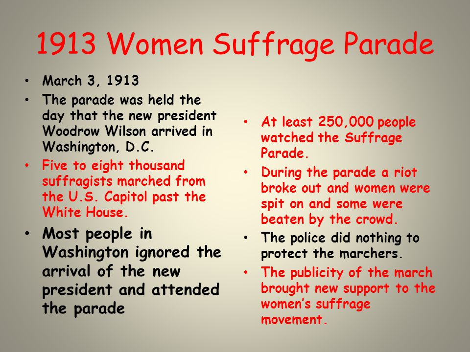 1913 Women Suffrage Parade March 3, 1913 The parade was held the day that the new president Woodrow Wilson arrived in Washington, D.C. Five to eight t