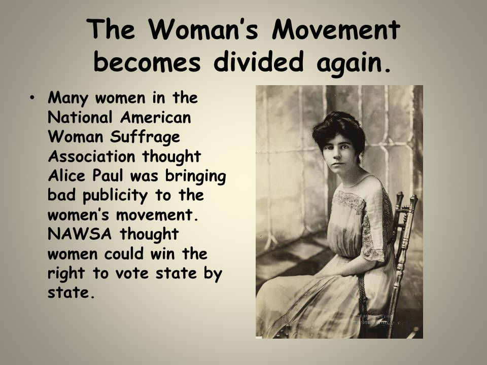 The Woman's Movement becomes divided again. Many women in the National American Woman Suffrage Association thought Alice Paul was bringing bad publici