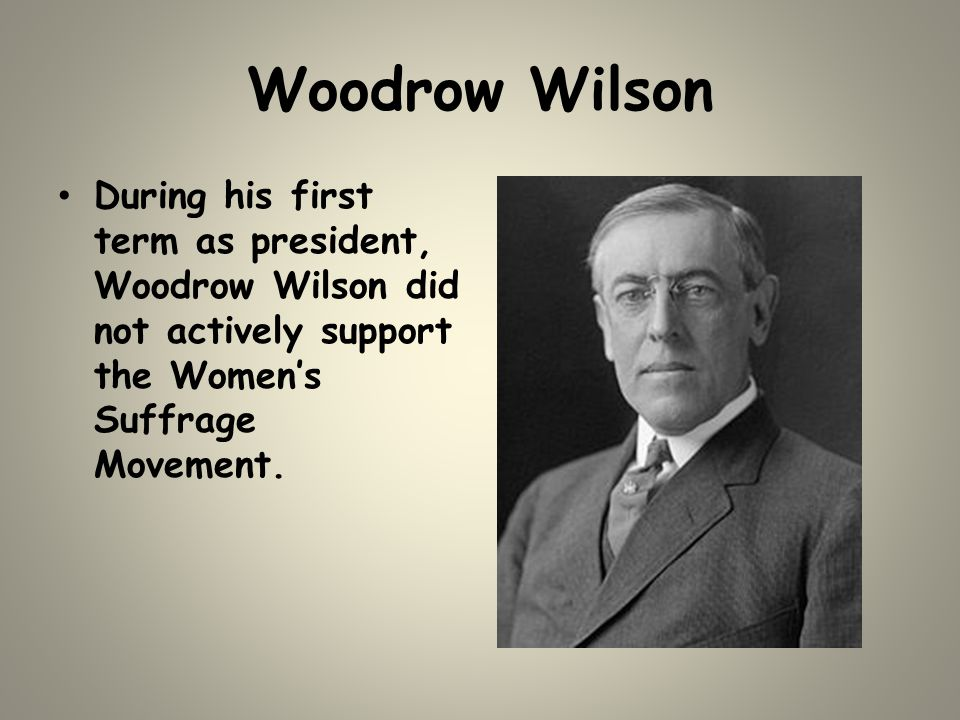 Woodrow Wilson During his first term as president, Woodrow Wilson did not actively support the Women's Suffrage Movement.