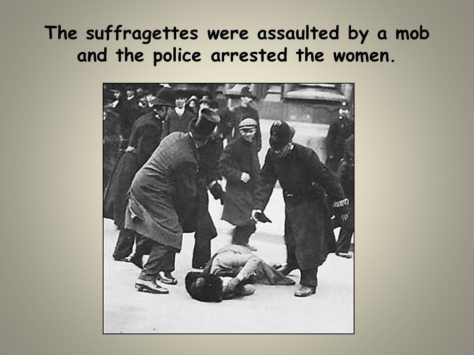 The suffragettes were assaulted by a mob and the police arrested the women.