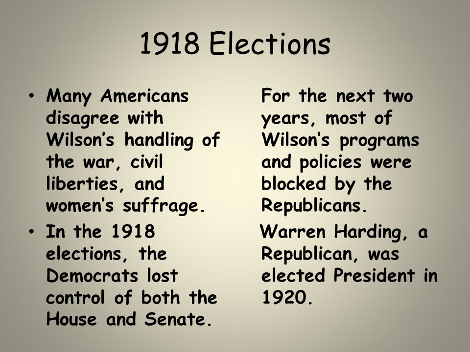 1918 Elections Many Americans disagree with Wilson's handling of the war, civil liberties, and women's suffrage. In the 1918 elections, the Democrats