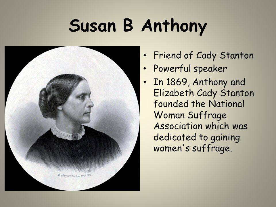Susan B Anthony Friend of Cady Stanton Powerful speaker In 1869, Anthony and Elizabeth Cady Stanton founded the National Woman Suffrage Association wh