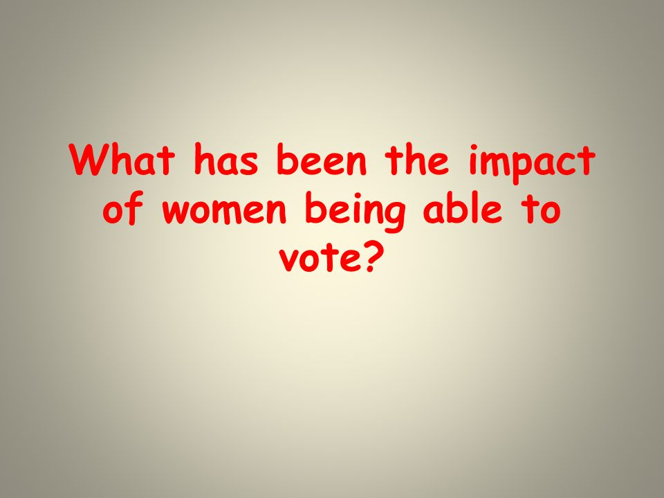 What has been the impact of women being able to vote?