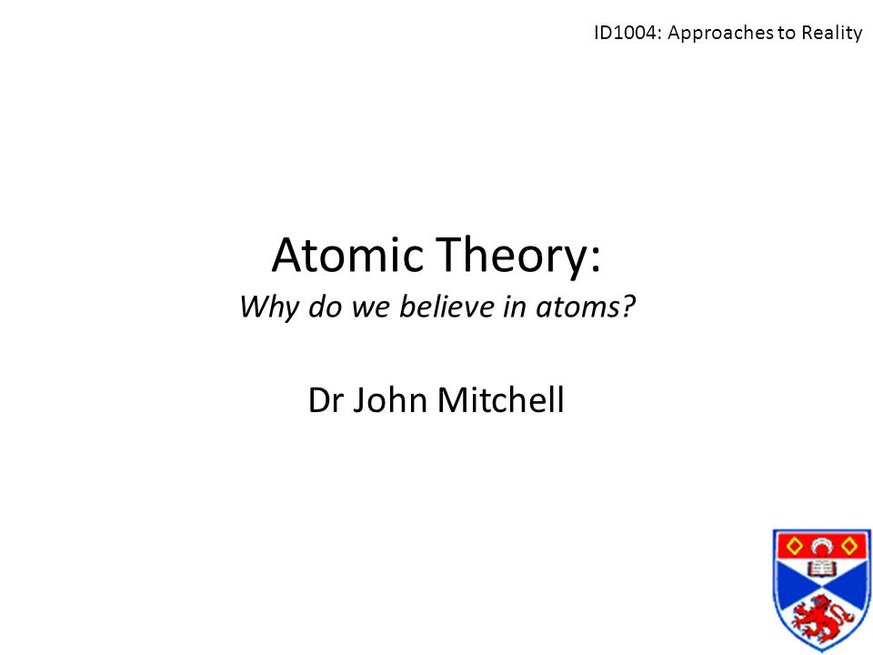 Atomic Theory: Why do we believe in atoms? Dr John Mitchell ID1004: Approaches to Reality