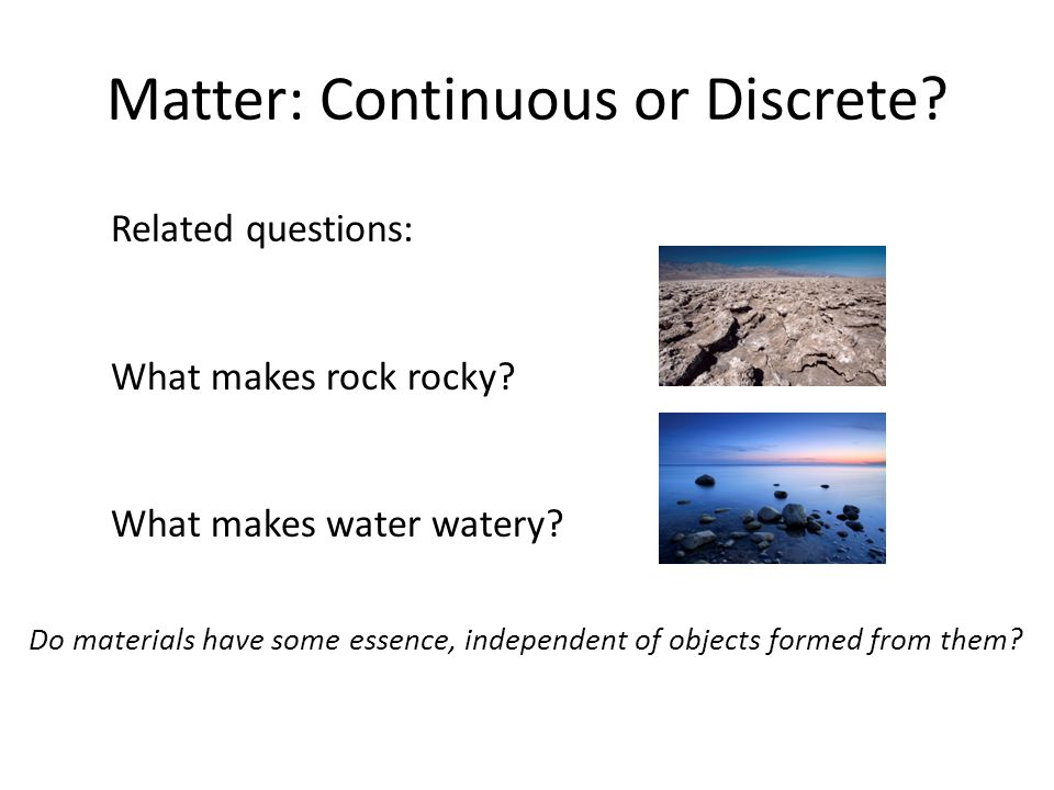 Matter: Continuous or Discrete? Related questions: What makes rock rocky? What makes water watery? Do materials have some essence, independent of obje