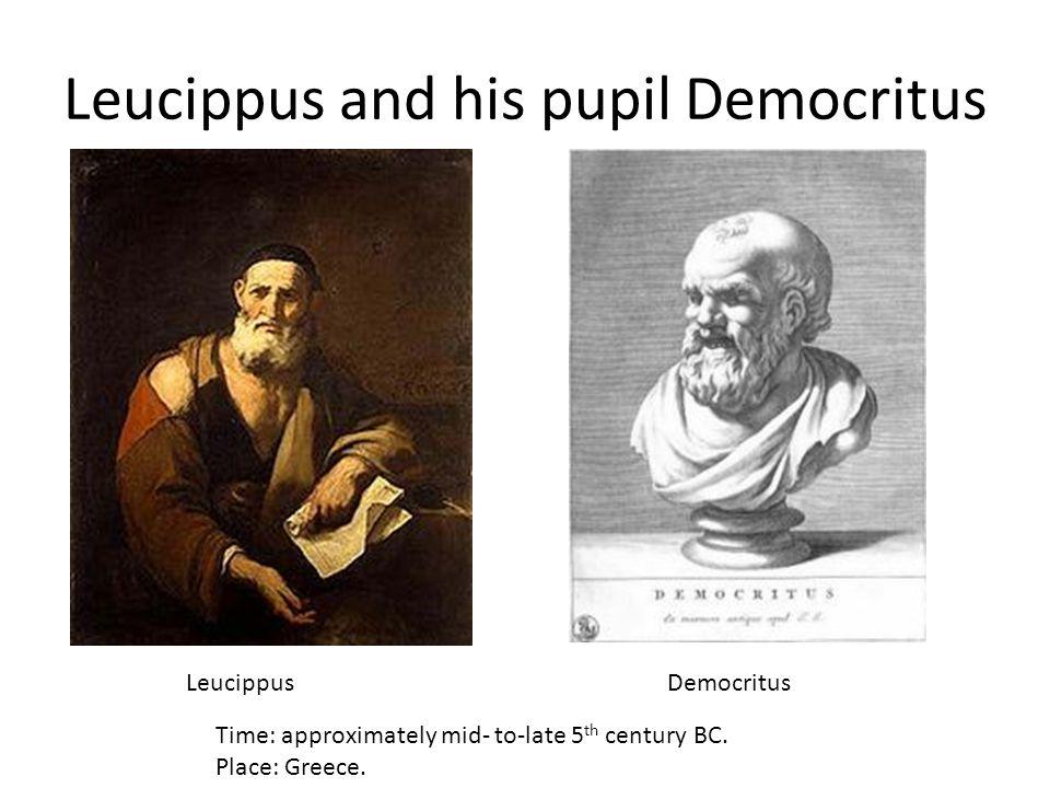 Leucippus and his pupil Democritus LeucippusDemocritus Time: approximately mid- to-late 5 th century BC. Place: Greece.