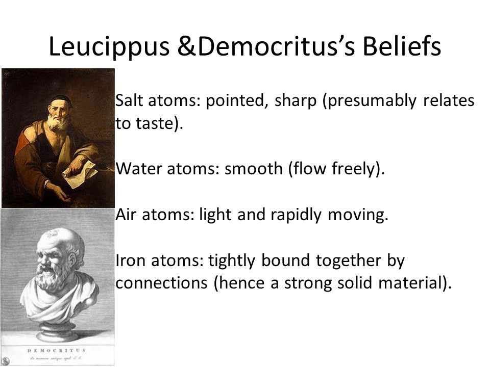 Leucippus &Democritus's Beliefs Salt atoms: pointed, sharp (presumably relates to taste). Water atoms: smooth (flow freely). Air atoms: light and rapi