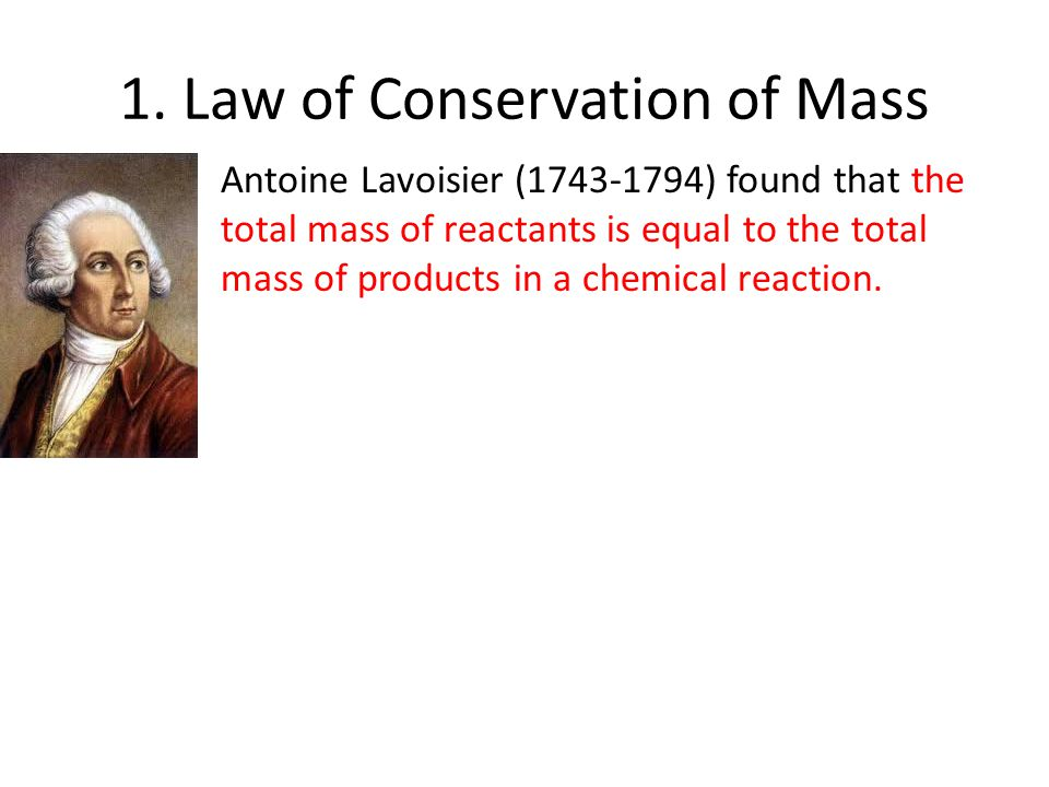 1. Law of Conservation of Mass Antoine Lavoisier (1743-1794) found that the total mass of reactants is equal to the total mass of products in a chemic