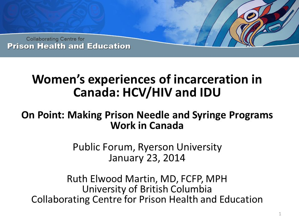 Women's experiences of incarceration in Canada: HCV/HIV and IDU On Point: Making Prison Needle and Syringe Programs Work in Canada Public Forum, Ryerson University January 23, 2014 Ruth Elwood Martin, MD, FCFP, MPH University of British Columbia Collaborating Centre for Prison Health and Education 1