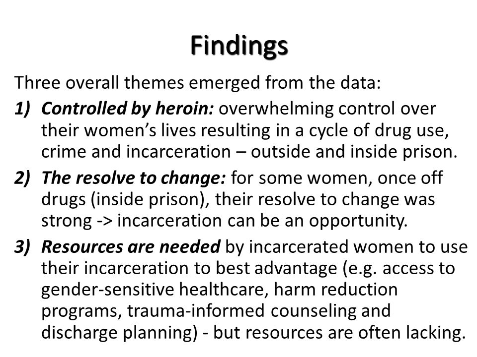 Findings Three overall themes emerged from the data: 1)Controlled by heroin: overwhelming control over their women's lives resulting in a cycle of drug use, crime and incarceration – outside and inside prison.