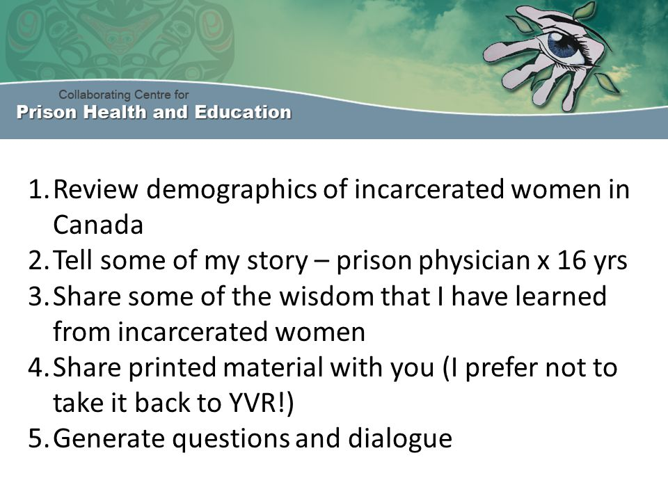BCMJ December 2012 Guest editorial: The health of incarcerated women in BC The scope of the problem: The health of incarcerated women in BC Collaborative community-prison programs for incarcerated women in BC Future directions for the health of incarcerated women in BC