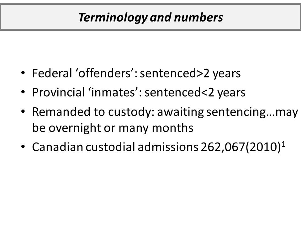 Federal 'offenders': sentenced>2 years Provincial 'inmates': sentenced<2 years Remanded to custody: awaiting sentencing…may be overnight or many months Canadian custodial admissions 262,067(2010) 1 Terminology and numbers