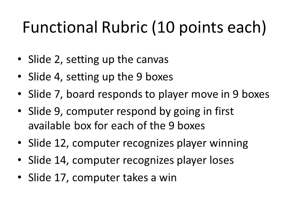 Functional Rubric (10 points each) Slide 2, setting up the canvas Slide 4, setting up the 9 boxes Slide 7, board responds to player move in 9 boxes Slide 9, computer respond by going in first available box for each of the 9 boxes Slide 12, computer recognizes player winning Slide 14, computer recognizes player loses Slide 17, computer takes a win