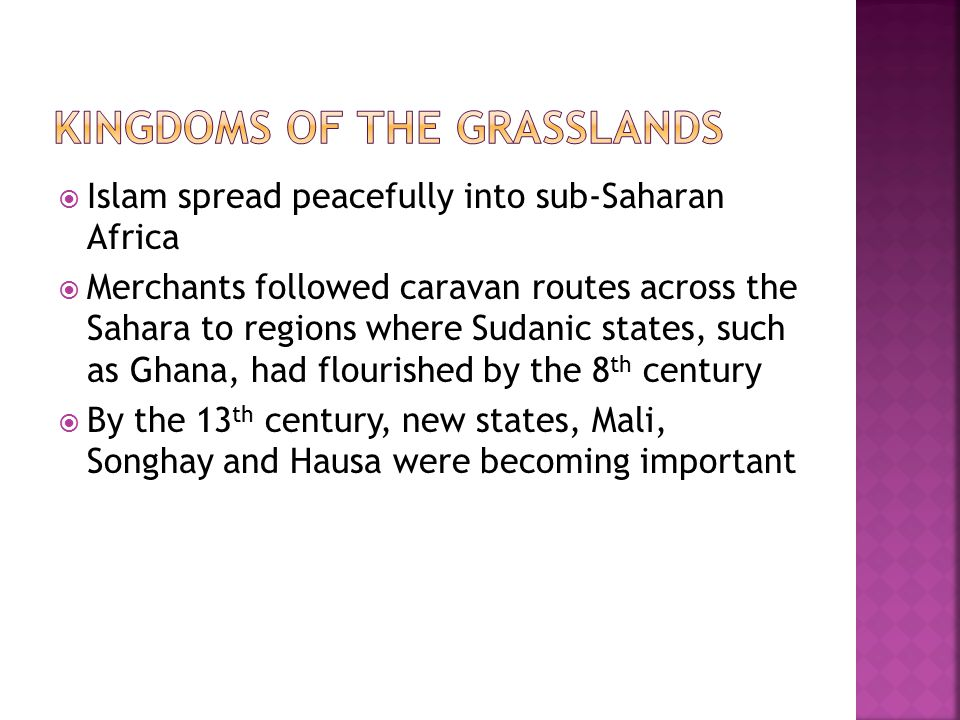  Islam spread peacefully into sub-Saharan Africa  Merchants followed caravan routes across the Sahara to regions where Sudanic states, such as Ghana, had flourished by the 8 th century  By the 13 th century, new states, Mali, Songhay and Hausa were becoming important