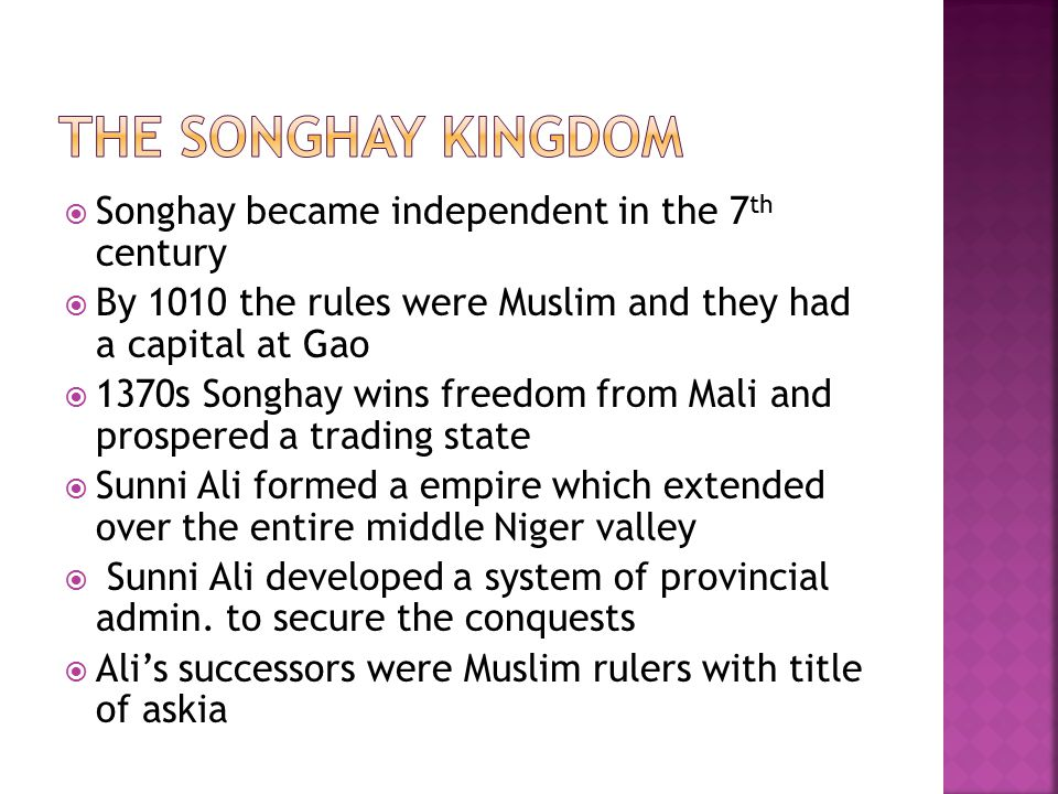  Songhay became independent in the 7 th century  By 1010 the rules were Muslim and they had a capital at Gao  1370s Songhay wins freedom from Mali and prospered a trading state  Sunni Ali formed a empire which extended over the entire middle Niger valley  Sunni Ali developed a system of provincial admin.