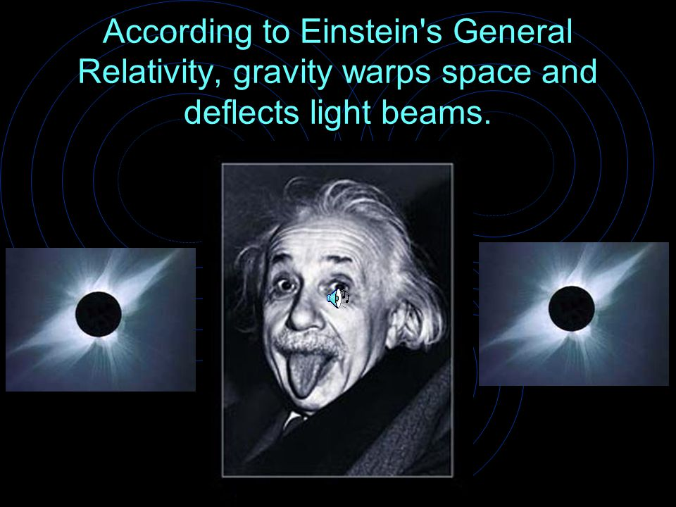 According to Einstein s General Relativity, gravity warps space and deflects light beams.