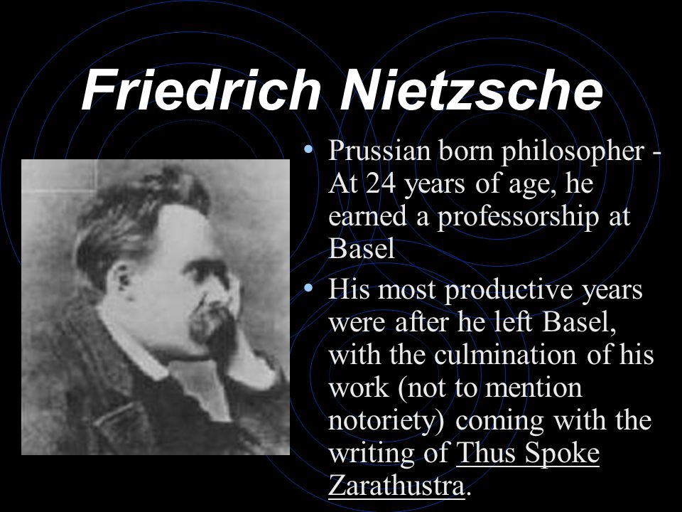 Friedrich Nietzsche Prussian born philosopher - At 24 years of age, he earned a professorship at Basel His most productive years were after he left Basel, with the culmination of his work (not to mention notoriety) coming with the writing of Thus Spoke Zarathustra.