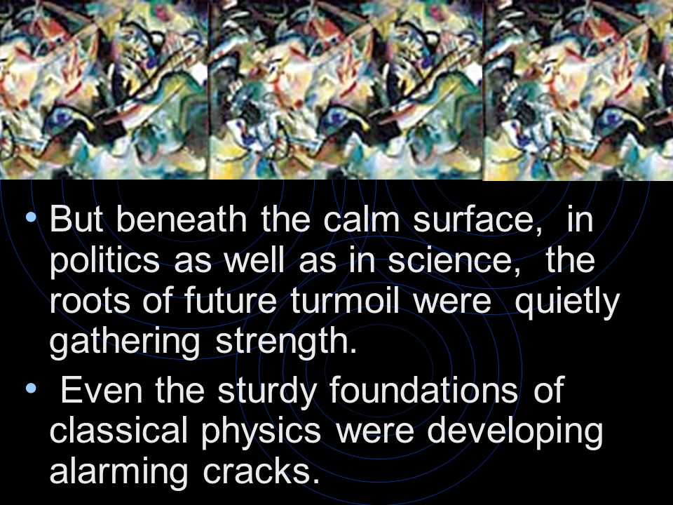 But beneath the calm surface, in politics as well as in science, the roots of future turmoil were quietly gathering strength.