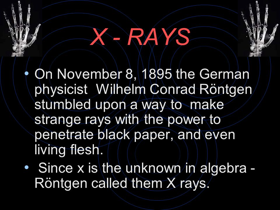 X - RAYS On November 8, 1895 the German physicist Wilhelm Conrad Röntgen stumbled upon a way to make strange rays with the power to penetrate black paper, and even living flesh.