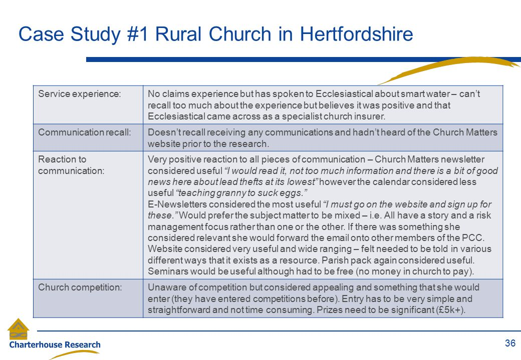 Case Study #1 Rural Church in Hertfordshire 36 Service experience:No claims experience but has spoken to Ecclesiastical about smart water – can't reca