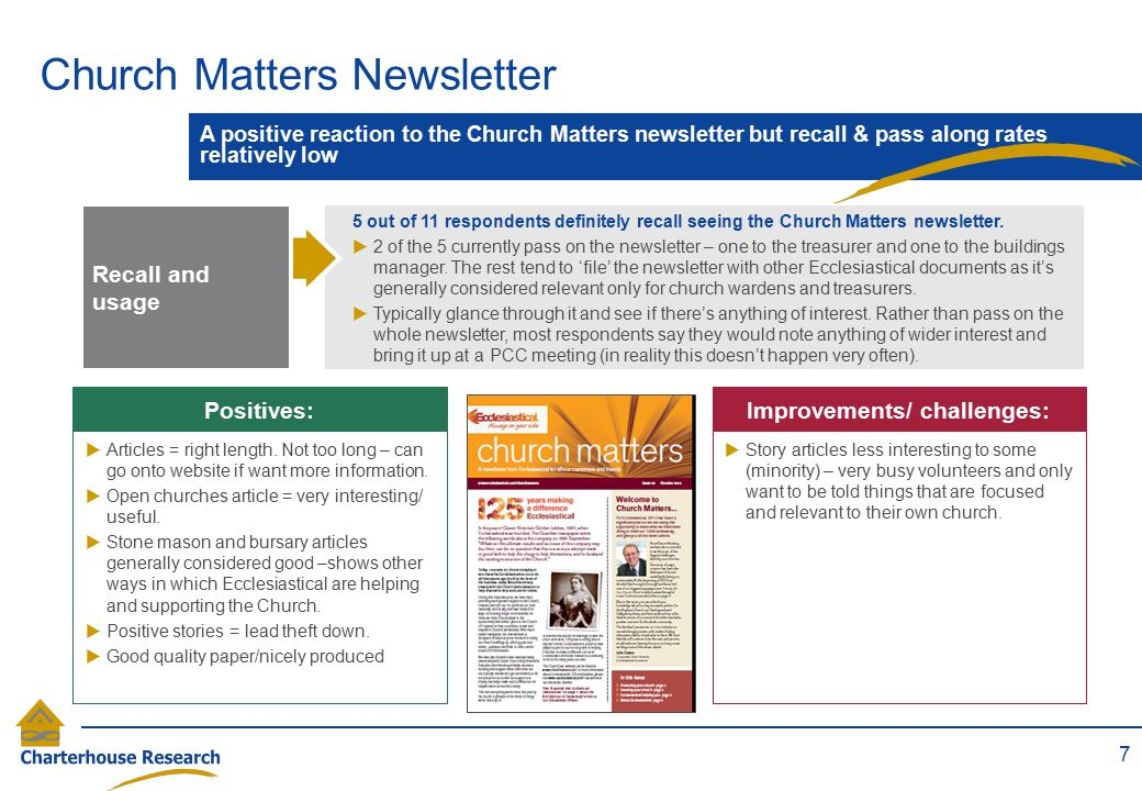 Church Matters Newsletter 7 A positive reaction to the Church Matters newsletter but recall & pass along rates relatively low RECALL  Story articles less interesting to some (minority) – very busy volunteers and only want to be told things that are focused and relevant to their own church.