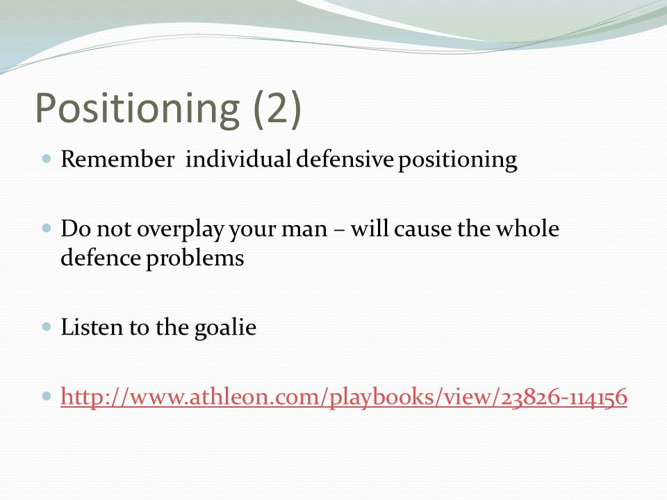 Positioning (2) Remember individual defensive positioning Do not overplay your man – will cause the whole defence problems Listen to the goalie http:/