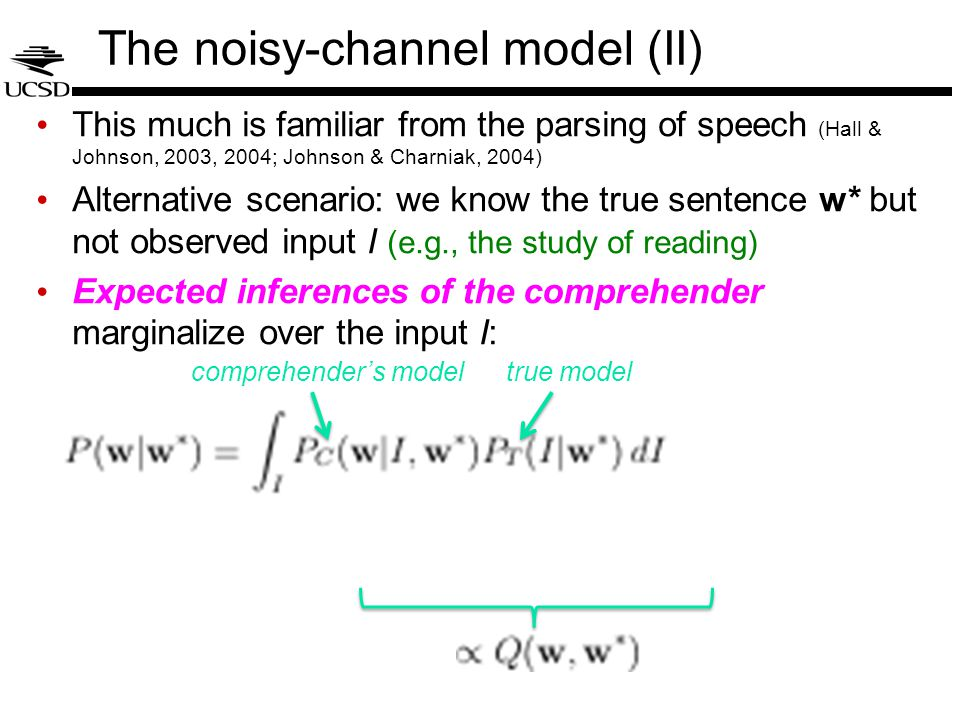 The noisy-channel model (II) This much is familiar from the parsing of speech (Hall & Johnson, 2003, 2004; Johnson & Charniak, 2004) Alternative scenario: we know the true sentence w* but not observed input I (e.g., the study of reading) Expected inferences of the comprehender marginalize over the input I: comprehender's modeltrue model