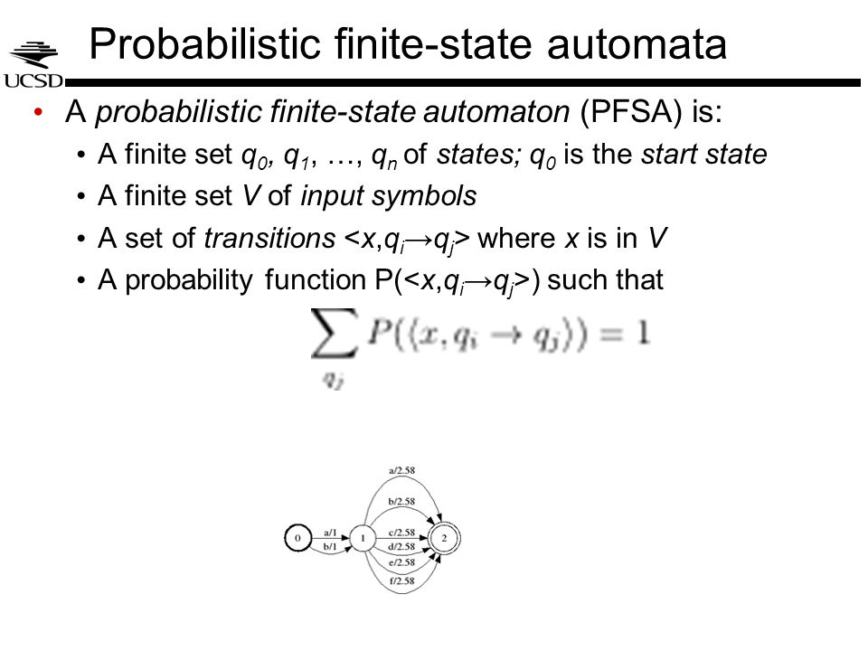 Probabilistic finite-state automata A probabilistic finite-state automaton (PFSA) is: A finite set q 0, q 1, …, q n of states; q 0 is the start state A finite set V of input symbols A set of transitions where x is in V A probability function P( ) such that