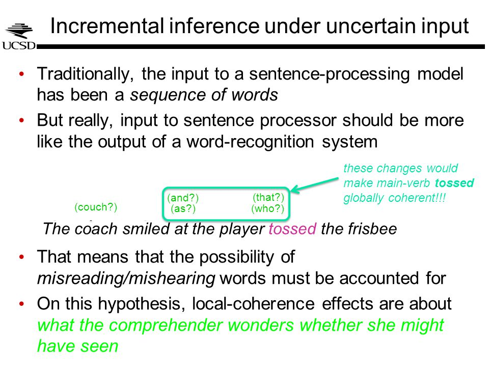 DetN NP S VP V … Incremental inference under uncertain input The coach smiled at the player tossed the frisbee Traditionally, the input to a sentence-processing model has been a sequence of words But really, input to sentence processor should be more like the output of a word-recognition system That means that the possibility of misreading/mishearing words must be accounted for On this hypothesis, local-coherence effects are about what the comprehender wonders whether she might have seen (couch ) (as ) (and ) (who ) (that ) these changes would make main-verb tossed globally coherent!!!