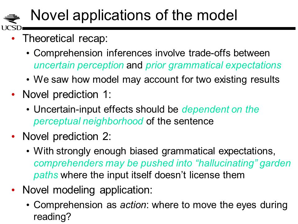 Novel applications of the model Theoretical recap: Comprehension inferences involve trade-offs between uncertain perception and prior grammatical expectations We saw how model may account for two existing results Novel prediction 1: Uncertain-input effects should be dependent on the perceptual neighborhood of the sentence Novel prediction 2: With strongly enough biased grammatical expectations, comprehenders may be pushed into hallucinating garden paths where the input itself doesn't license them Novel modeling application: Comprehension as action: where to move the eyes during reading