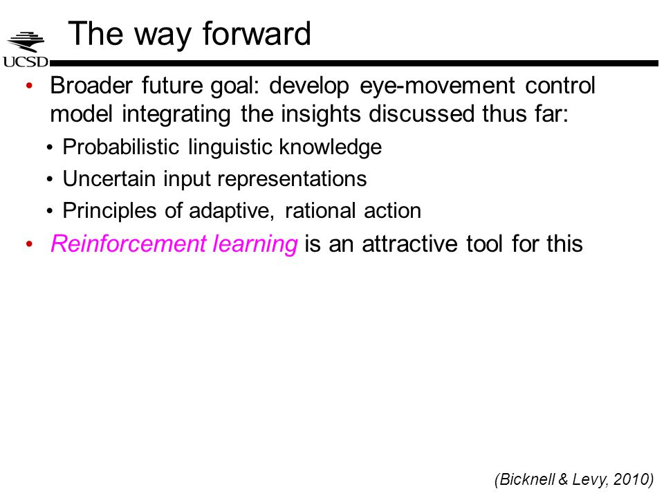 The way forward Broader future goal: develop eye-movement control model integrating the insights discussed thus far: Probabilistic linguistic knowledge Uncertain input representations Principles of adaptive, rational action Reinforcement learning is an attractive tool for this (Bicknell & Levy, 2010)