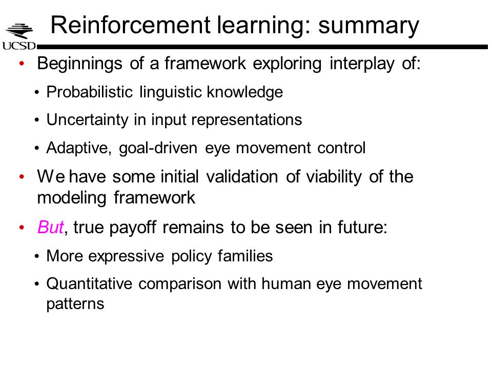 Reinforcement learning: summary Beginnings of a framework exploring interplay of: Probabilistic linguistic knowledge Uncertainty in input representations Adaptive, goal-driven eye movement control We have some initial validation of viability of the modeling framework But, true payoff remains to be seen in future: More expressive policy families Quantitative comparison with human eye movement patterns
