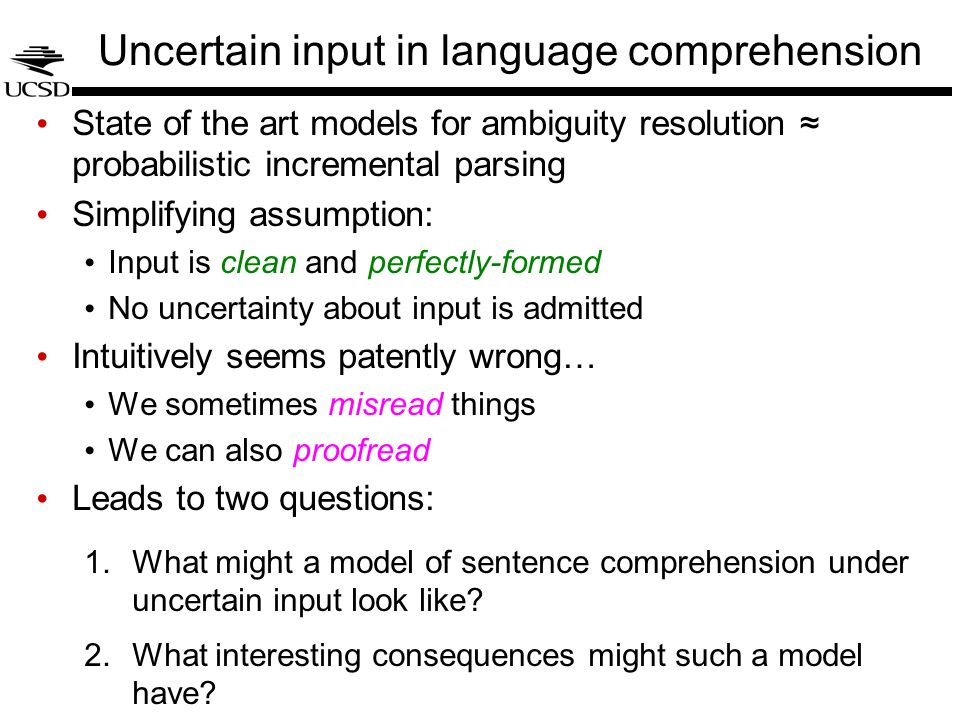 DetN NP S VP V … Incremental inference under uncertain input The coach smiled at the player tossed the frisbee Traditionally, the input to a sentence-processing model has been a sequence of words But really, input to sentence processor should be more like the output of a word-recognition system That means that the possibility of misreading/mishearing words must be accounted for On this hypothesis, local-coherence effects are about what the comprehender wonders whether she might have seen (couch?) (as?) (and?) (who?) (that?) these changes would make main-verb tossed globally coherent!!!