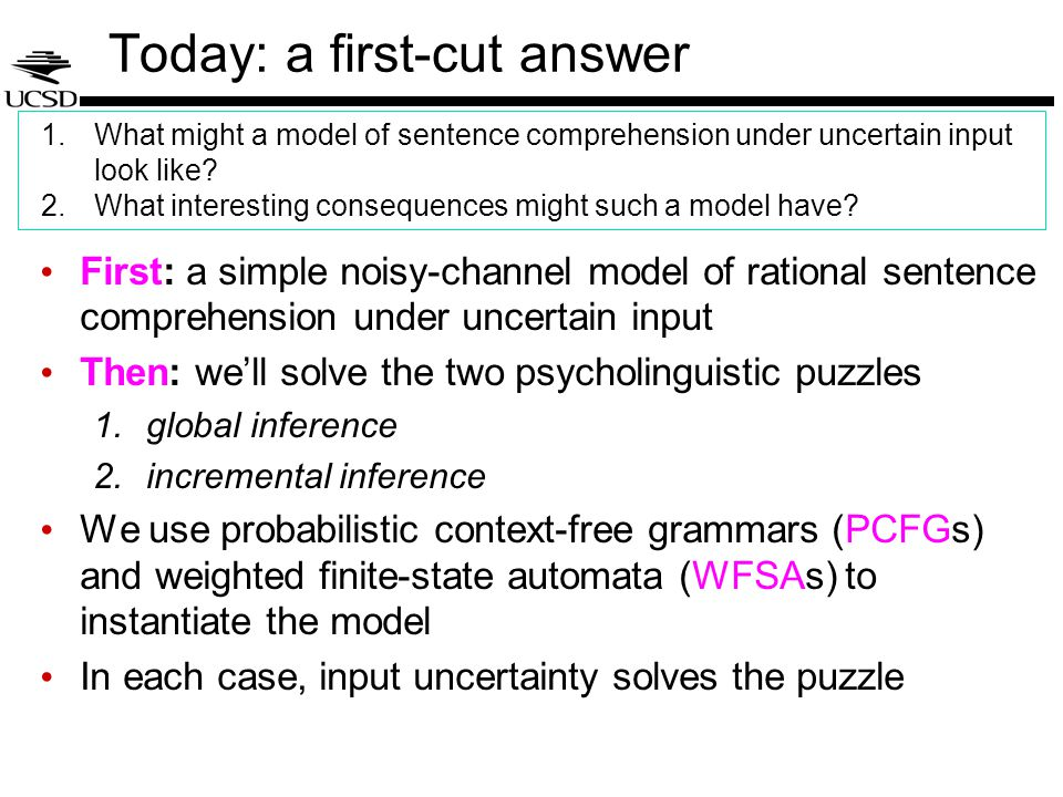 Today: a first-cut answer First: a simple noisy-channel model of rational sentence comprehension under uncertain input Then: we'll solve the two psycholinguistic puzzles 1.global inference 2.incremental inference We use probabilistic context-free grammars (PCFGs) and weighted finite-state automata (WFSAs) to instantiate the model In each case, input uncertainty solves the puzzle 1.What might a model of sentence comprehension under uncertain input look like.