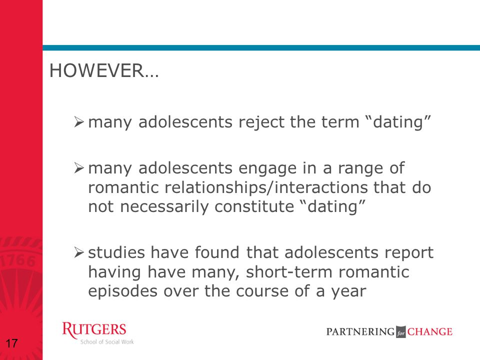 """HOWEVER…  many adolescents reject the term """"dating""""  many adolescents engage in a range of romantic relationships/interactions that do not necessari"""