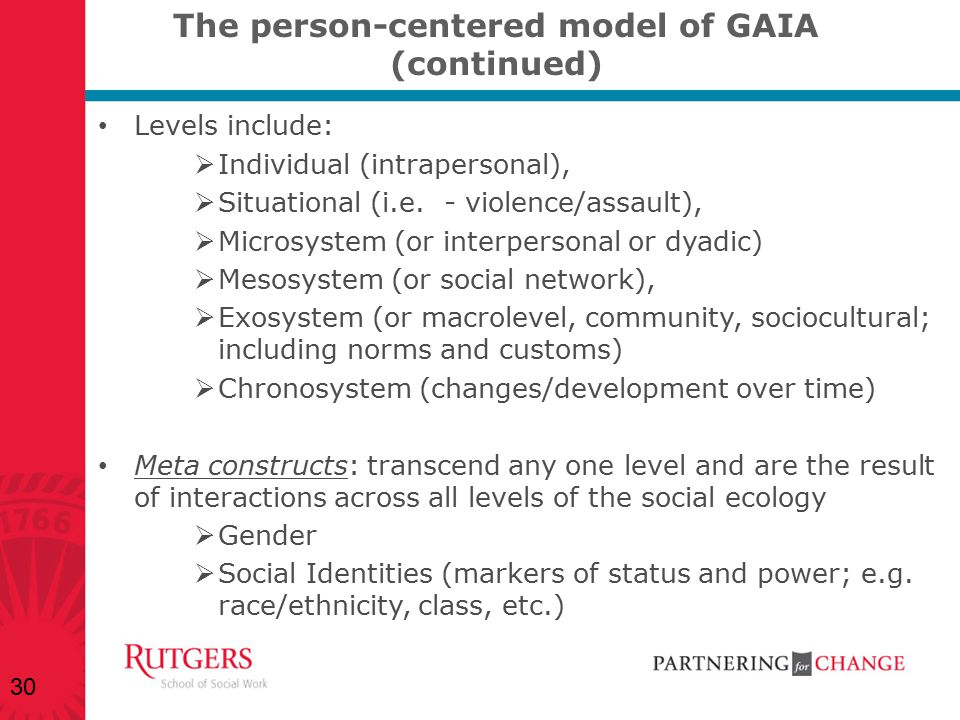 The person-centered model of GAIA (continued) Levels include:  Individual (intrapersonal),  Situational (i.e. - violence/assault),  Microsystem (or