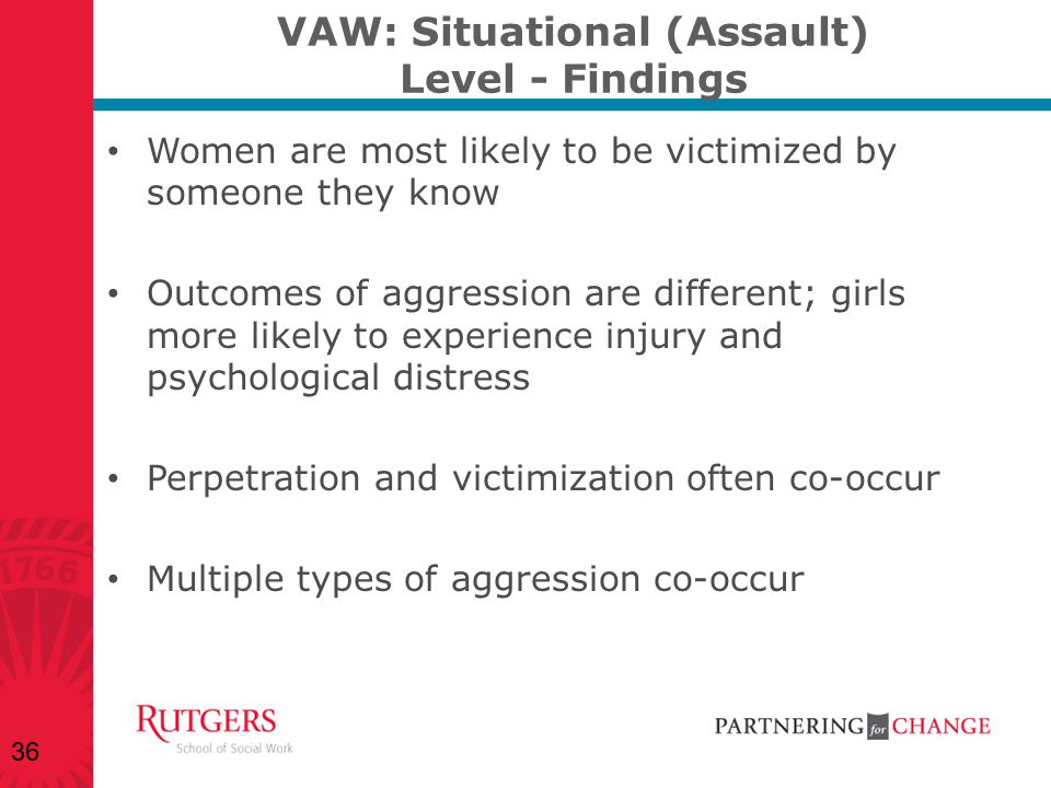 VAW: Situational (Assault) Level - Findings Women are most likely to be victimized by someone they know Outcomes of aggression are different; girls mo