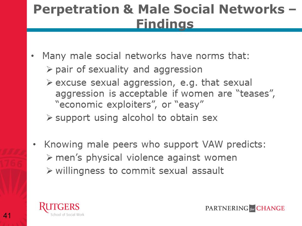 Perpetration & Male Social Networks – Findings Many male social networks have norms that:  pair of sexuality and aggression  excuse sexual aggressio