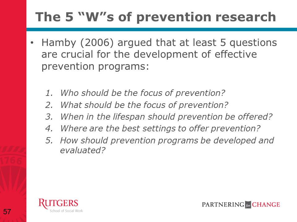 """The 5 """"W""""s of prevention research Hamby (2006) argued that at least 5 questions are crucial for the development of effective prevention programs: 1.Wh"""