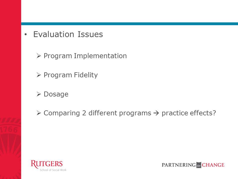 Evaluation Issues  Program Implementation  Program Fidelity  Dosage  Comparing 2 different programs  practice effects?
