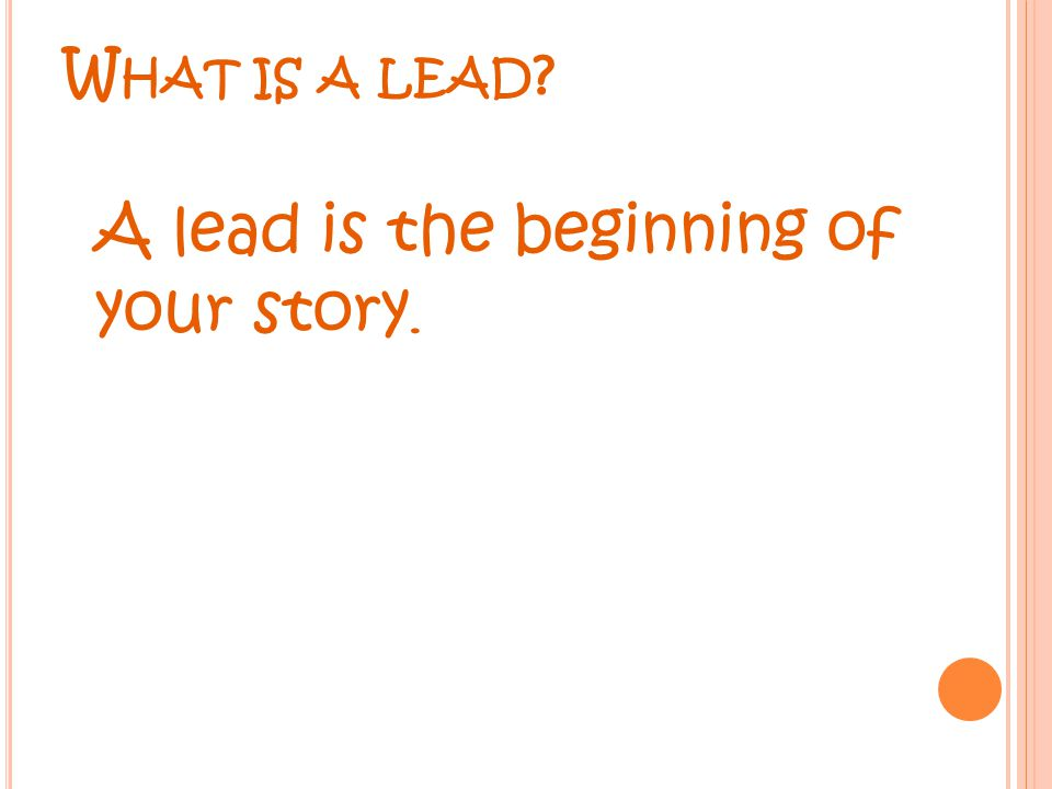 W HAT IS A LEAD A lead is the beginning of your story.