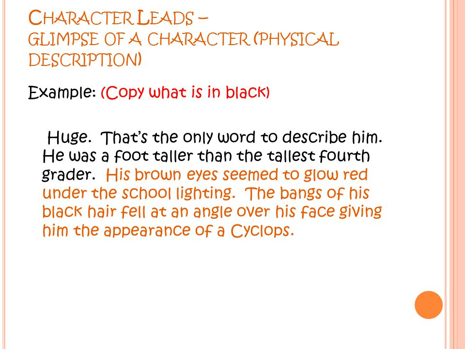 C HARACTER L EADS – GLIMPSE OF A CHARACTER ( PHYSICAL DESCRIPTION ) Example: (Copy what is in black) Huge. That's the only word to describe him. He wa