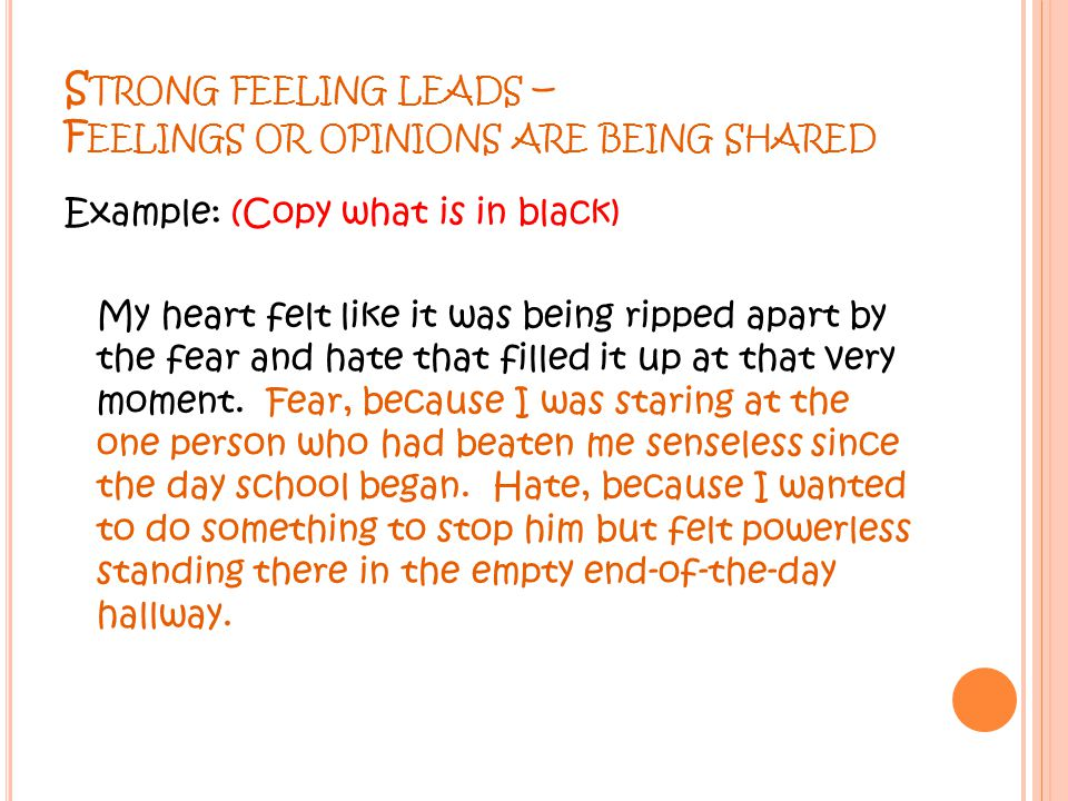 S TRONG FEELING LEADS – F EELINGS OR OPINIONS ARE BEING SHARED Example: (Copy what is in black) My heart felt like it was being ripped apart by the fe