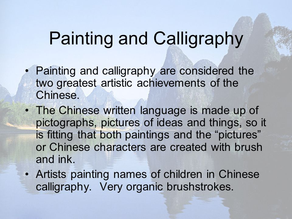 Painting and Calligraphy Painting and calligraphy are considered the two greatest artistic achievements of the Chinese.