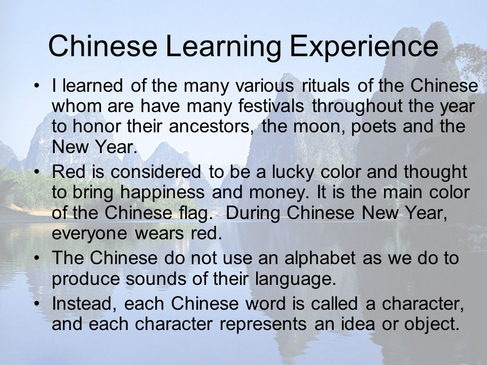 Chinese Learning Experience I learned of the many various rituals of the Chinese whom are have many festivals throughout the year to honor their ancestors, the moon, poets and the New Year.