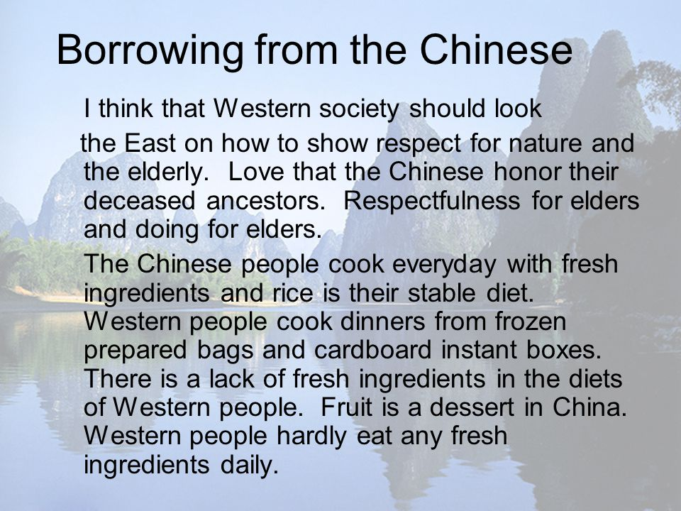 Borrowing from the Chinese I think that Western society should look the East on how to show respect for nature and the elderly.